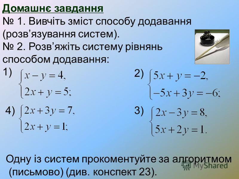 Домашнє завдання 1. Вивчіть зміст способу додавання (розвязування систем). 2. Розвяжіть систему рівнянь способом додавання: 1) 2) 3) 4) Одну із систем прокоментуйте за алгоритмом (письмово) (див. конспект 23).