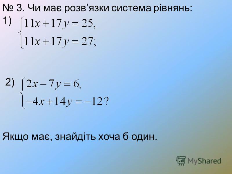 3. Чи має розвязки система рівнянь: 1) 2) Якщо має, знайдіть хоча б один.
