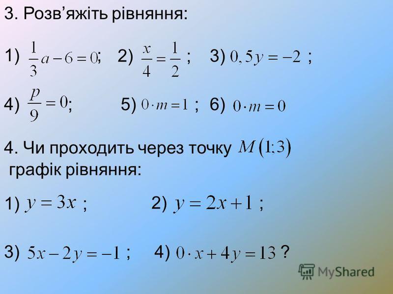 3. Розвяжіть рівняння: 1) ; 2) ;3) ; 4) ;5) ;6) 4. Чи проходить через точку графік рівняння: 1) ; 2) ; 3) ;4)?