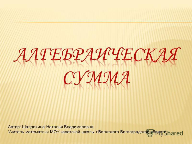 Автор: Шалдохина Наталья Владимировна Учитель математики МОУ кадетской школы г.Волжского Волгоградской области