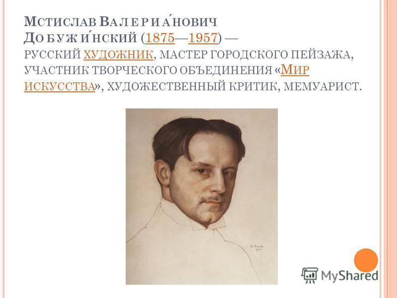 М СТИСЛАВ В АЛЕРИАНОВИЧ Д ОБУЖИНСКИЙ (18751957) РУССКИЙ ХУДОЖНИК, МАСТЕР ГОРОДСКОГО ПЕЙЗАЖА, УЧАСТНИК ТВОРЧЕСКОГО ОБЪЕДИНЕНИЯ «М ИР ИСКУССТВА », ХУДОЖЕСТВЕННЫЙ КРИТИК, МЕМУАРИСТ.18751957 ХУДОЖНИКМ ИР ИСКУССТВА