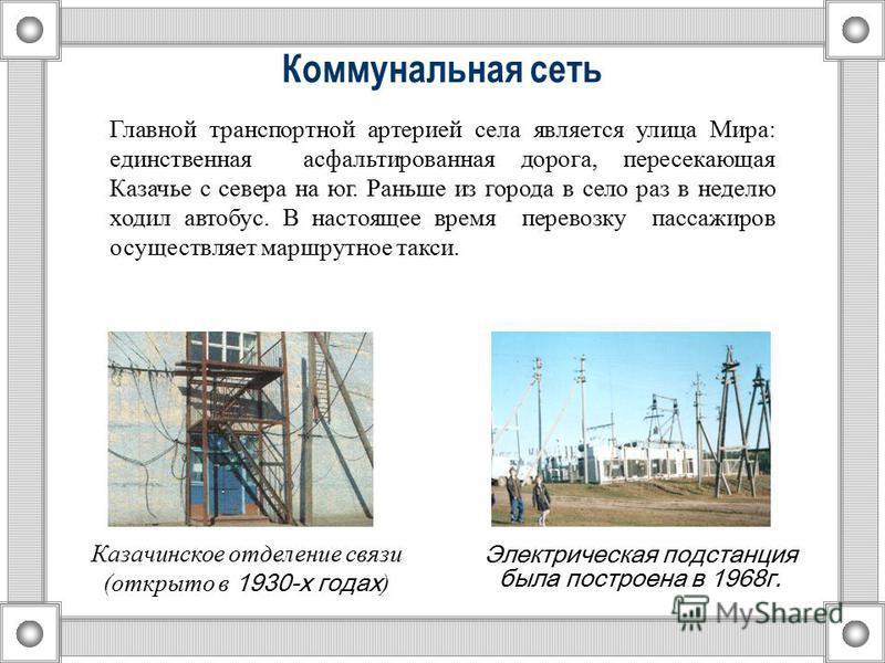 Коммунальная сеть Электрическая подстанция была построена в 1968 г. Казачинское отделение связи (открыто в 1930-х годах ) Главной транспортной артерией села является улица Мира: единственная асфальтированная дорога, пересекающая Казачье с севера на ю