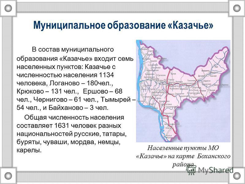 Муниципальное образование «Казачье» В состав муниципального образования «Казачье» входит семь населенных пунктов: Казачье с численностью населения 1134 человека, Логаново – 180 чел., Крюково – 131 чел., Ершово – 68 чел., Чернигово – 61 чел., Тымырей