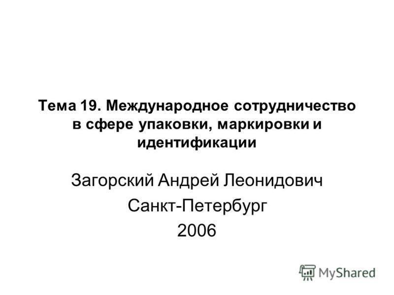 Тема 19. Международное сотрудничество в сфере упаковки, маркировки и идентификации Загорский Андрей Леонидович Санкт-Петербург 2006