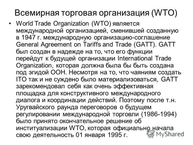 Всемирная торговая организация (WTO) World Trade Organization (WTO) является международной организацией, сменившей созданную в 1947 г. международную организацию-соглашение General Agreement on Tariffs and Trade (GATT). GATT был создан в надежде на то