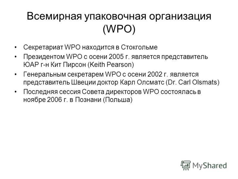 Всемирная упаковочная организация (WPO) Секретариат WPO находится в Стокгольме Президентом WPO c осени 2005 г. является представитель ЮАР г-н Кит Пирсон (Keith Pearson) Генеральным секретарем WPO с осени 2002 г. является представитель Швеции доктор К