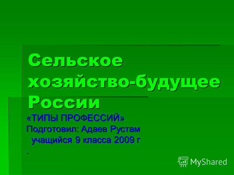Сельское хозяйство-будущее России «ТИПЫ ПРОФЕССИЙ» Подготовил: Адаев Рустам учащийся 9 класса 2009 г.