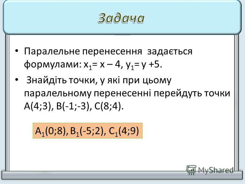 Паралельне перенесення задається формулами: х 1 = х – 4, у 1 = у +5. Знайдіть точки, у які при цьому паралельному перенесенні перейдуть точки А(4;3), В(-1;-3), С(8;4). А 1 (0;8), В 1 (-5;2), С 1 (4;9)