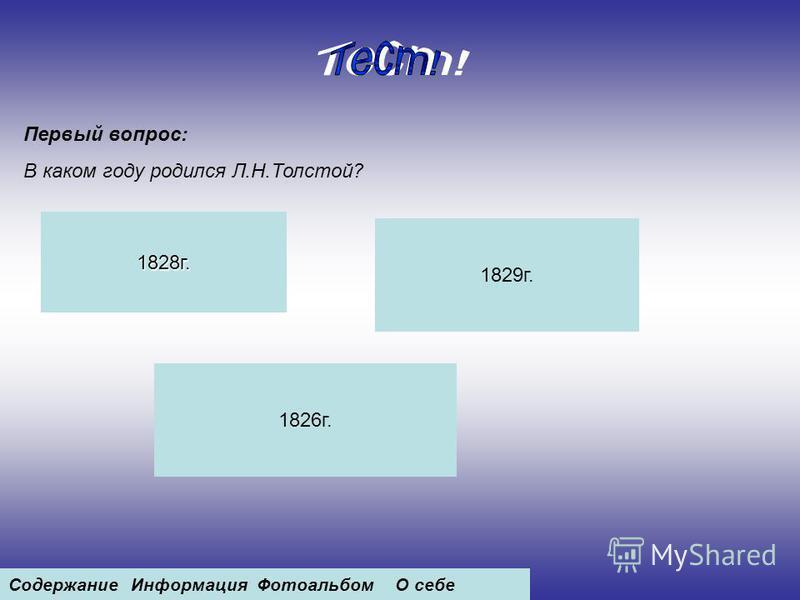 Первый вопрос: В каком году родился Л.Н.Толстой? 1828 г. 1829 г. 1826 г. Содержание ИнформацияФотоальбомО себе