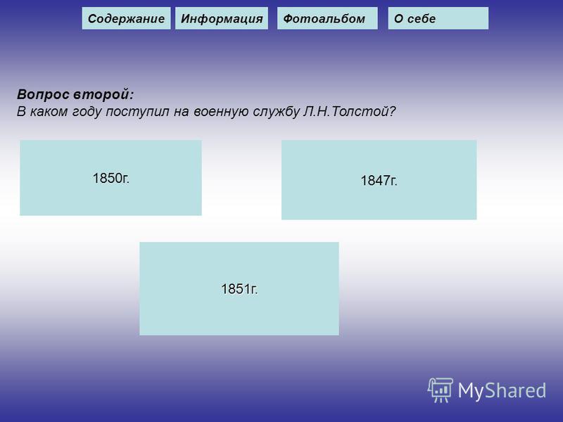 Вопрос второй: В каком году поступил на военную службу Л.Н.Толстой? 1850 г. 1847 г. 1851 г. Содержание ИнформацияФотоальбомО себе