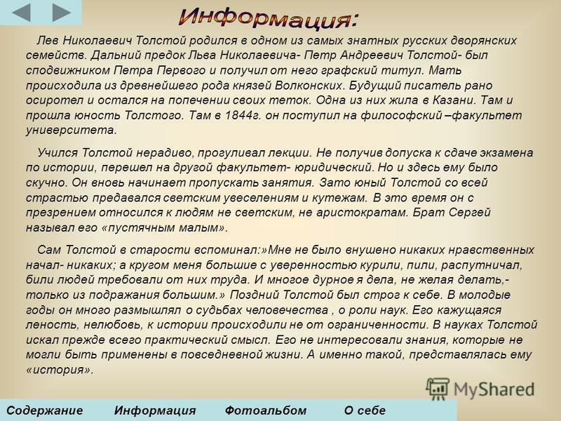 Лев Николаевич Толстой родился в одном из самых знатных русских дворянских семейств. Дальний предок Льва Николаевича- Петр Андреевич Толстой- был сподвижником Петра Первого и получил от него графский титул. Мать происходила из древнейшего рода князей