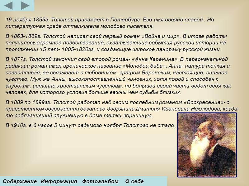 19 ноября 1855 г. Толстой приезжает в Петербург. Его имя овеяно славой. Но литературная среда отталкивала молодого писателя. В 1863-1869 г. Толстой написал свой первый роман «Война и мир». В итоге работы получилось огромное повествование, охватывающи