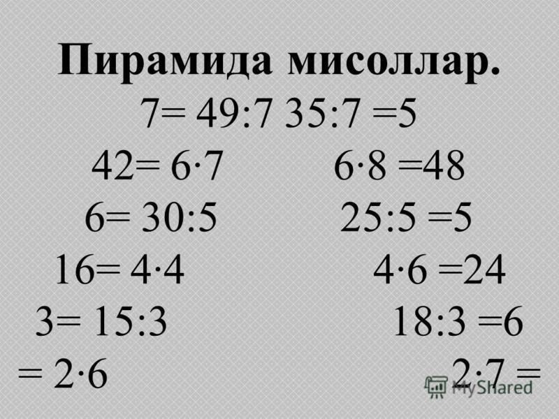 Пирамида мисоллар. 7= 49:7 35:7 =5 42= 6·7 6·8 =48 6= 30:5 25:5 =5 16= 4·4 4·6 =24 3= 15:3 18:3 =6 = 2·6 2·7 =