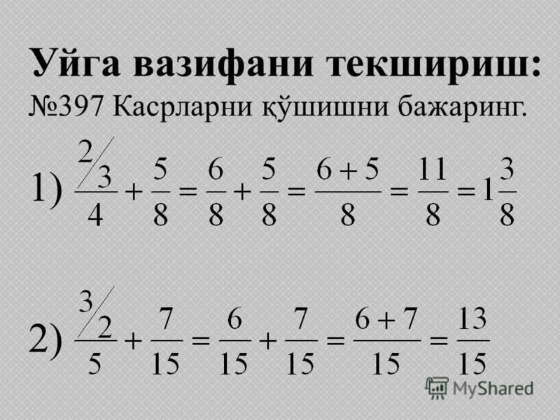 Уйга вазифани текшириш: 397 Касрларни қўшишни бажаринг. 1) 2)