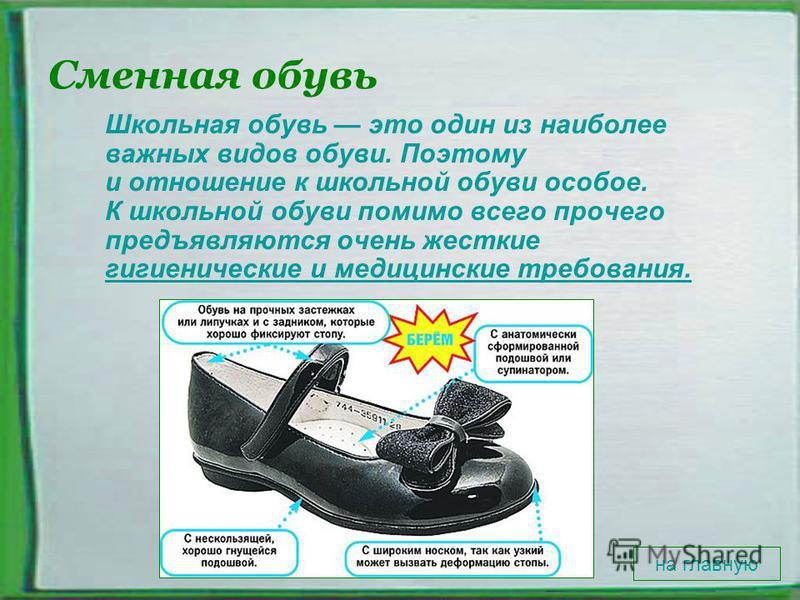 Сменная обувь Школьная обувь это один из наиболее важных видов обуви. Поэтому и отношение к школьной обуви особое. К школьной обуви помимо всего прочего предъявляются очень жесткие гигиенические и медицинские требования. гигиенические и медицинские т