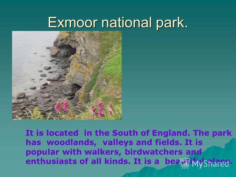Exmoor national park. It is located in the South of England. The park has woodlands, valleys and fields. It is popular with walkers, birdwatchers and enthusiasts of all kinds. It is a beautiful place.