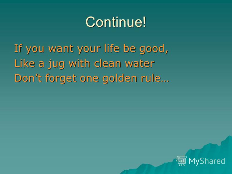 Continue! If you want your life be good, Like a jug with clean water Dont forget one golden rule…