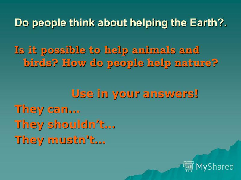 Do people think about helping the Earth?. Is it possible to help animals and birds? How do people help nature? Use in your answers! Use in your answers! They can… They shouldnt… They mustn't…