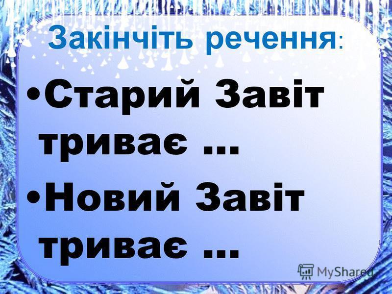 Закінчіть речення : Старий Завіт триває … Новий Завіт триває …