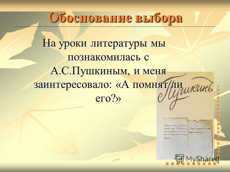 Обоснование выбора На уроки литературы мы познакомилась с А.С.Пушкиным, и меня заинтересовало: «А помнят ли его?»