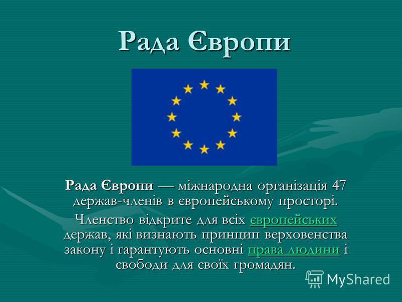 Рада Європи Рада Європи міжнародна організація 47 держав-членів в європейському просторі. Членство відкрите для всіх європейських держав, які визнають принцип верховенства закону і гарантують основні права людини і свободи для своїх громадян. європей