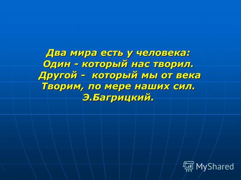 Два мира есть у человека: Один - который нас творил. Другой - который мы от века Другой - который мы от века Творим, по мере наших сил. Э.Багрицкий.