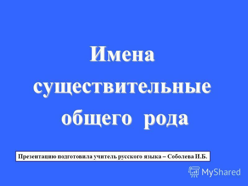 Именасуществительные общего рода Презентацию подготовила учитель русского языка – Соболева И.Б.