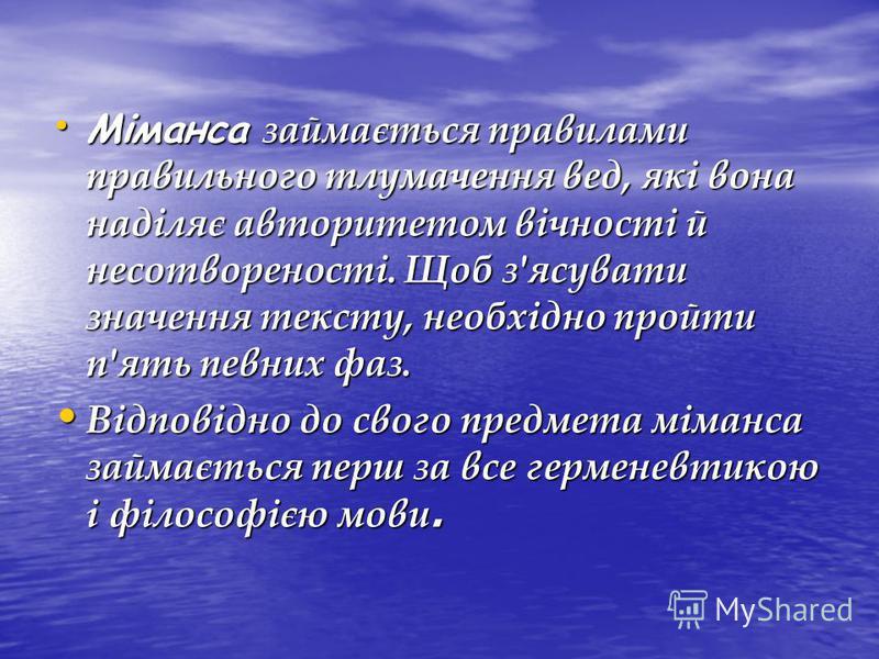 Міманса займається правилами правильного тлумачення вед, які вона наділяє авторитетом вічності й несотвореності. Щоб з'ясувати значення тексту, необхідно пройти п'ять певних фаз. Міманса займається правилами правильного тлумачення вед, які вона наділ