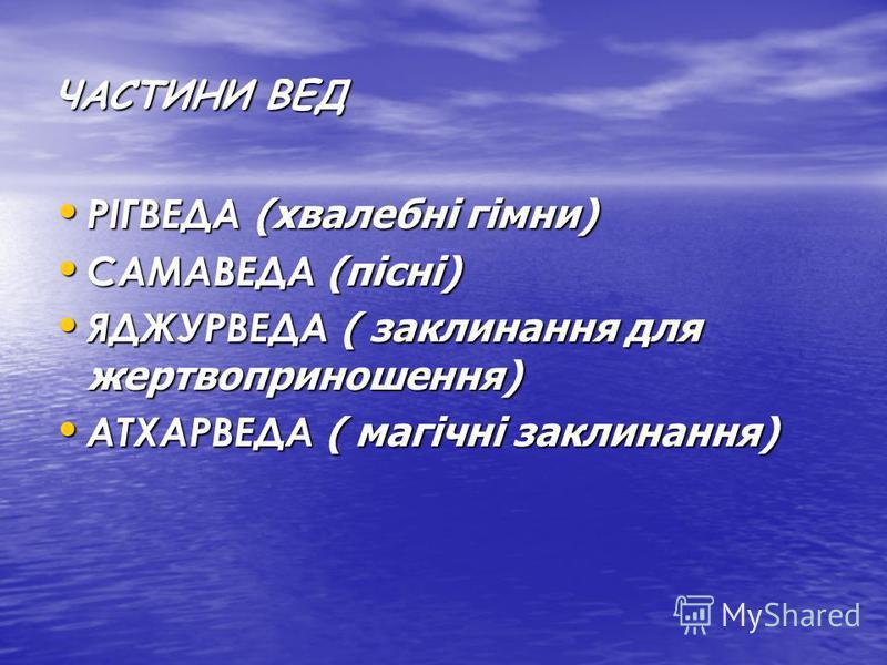 ЧАСТИНИ ВЕД РІГВЕДА (хвалебні гімни) РІГВЕДА (хвалебні гімни) САМАВЕДА (пісні) САМАВЕДА (пісні) ЯДЖУРВЕДА ( заклинання для жертвоприношення) ЯДЖУРВЕДА ( заклинання для жертвоприношення) АТХАРВЕДА ( магічні заклинання) АТХАРВЕДА ( магічні заклинання)