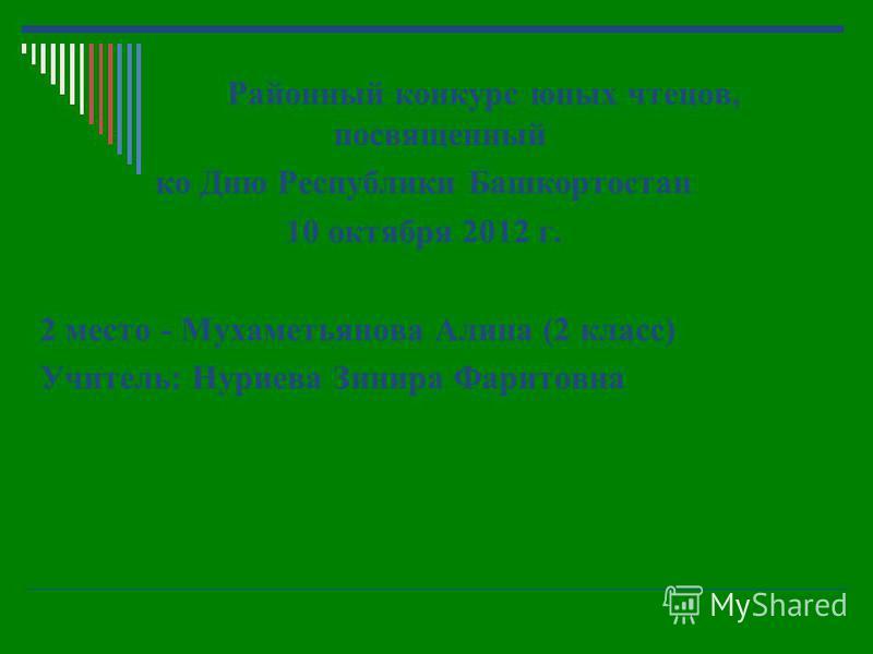 Районный конкурс юных чтецов, посвященный ко Дню Республики Башкортостан 10 октября 2012 г. 2 место - Мухаметьянова Алина (2 класс) Учитель: Нуриева Зинира Фаритовна