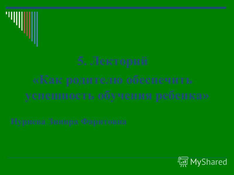 5. Лекторий «Как родителю обеспечить успешность обучения ребенка» Нуриева Зинира Фаритовна