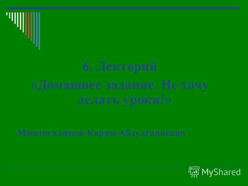 6. Лекторий «Домашнее задание. Не хочу делать уроки!» Миндигалимов Карим Абдулганиевич