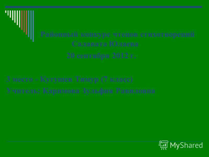 Районный конкурс чтецов стихотворений Салавата Юлаева 20 сентября 2012 г. 3 место - Кутушев Тимур (7 класс) Учитель: Каримова Зульфия Равиловна