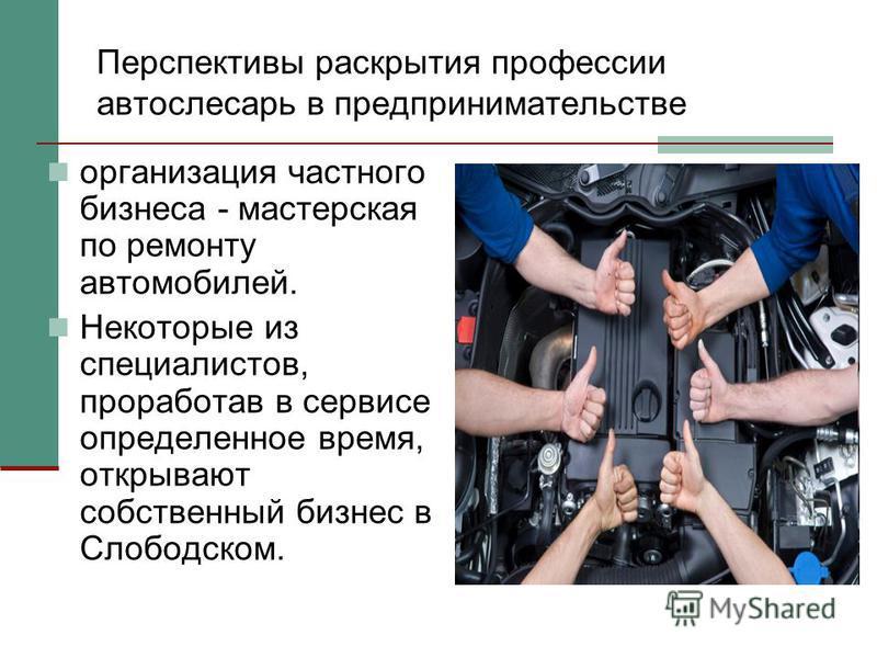 Перспективы раскрытия профессии автослесарь в предпринимательстве организация частного бизнеса - мастерская по ремонту автомобилей. Некоторые из специалистов, проработав в сервисе определенное время, открывают собственный бизнес в Слободском.