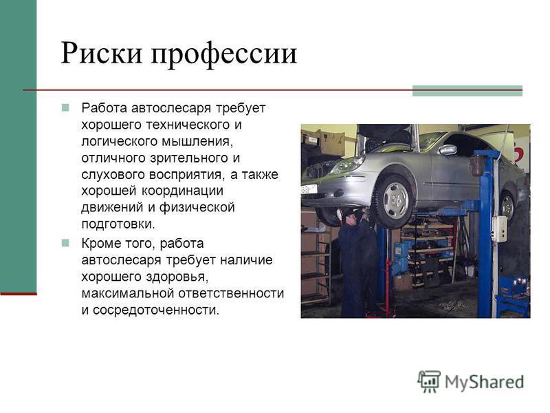 Риски профессии Работа автослесаря требует хорошего технического и логического мышления, отличного зрительного и слухового восприятия, а также хорошей координации движений и физической подготовки. Кроме того, работа автослесаря требует наличие хороше