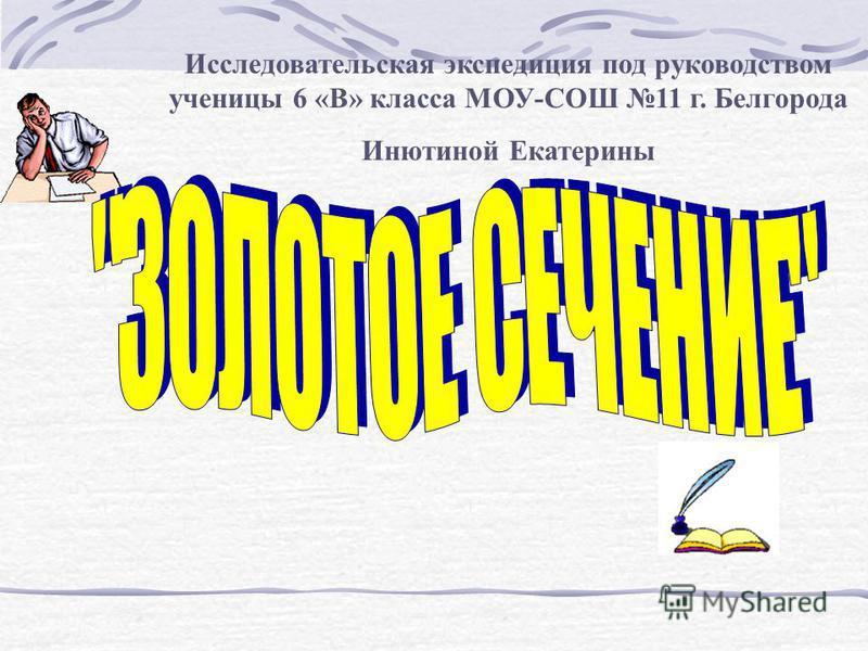 Исследовательская экспедиция под руководством ученицы 6 «В» класса МОУ-СОШ 11 г. Белгорода Инютиной Екатерины