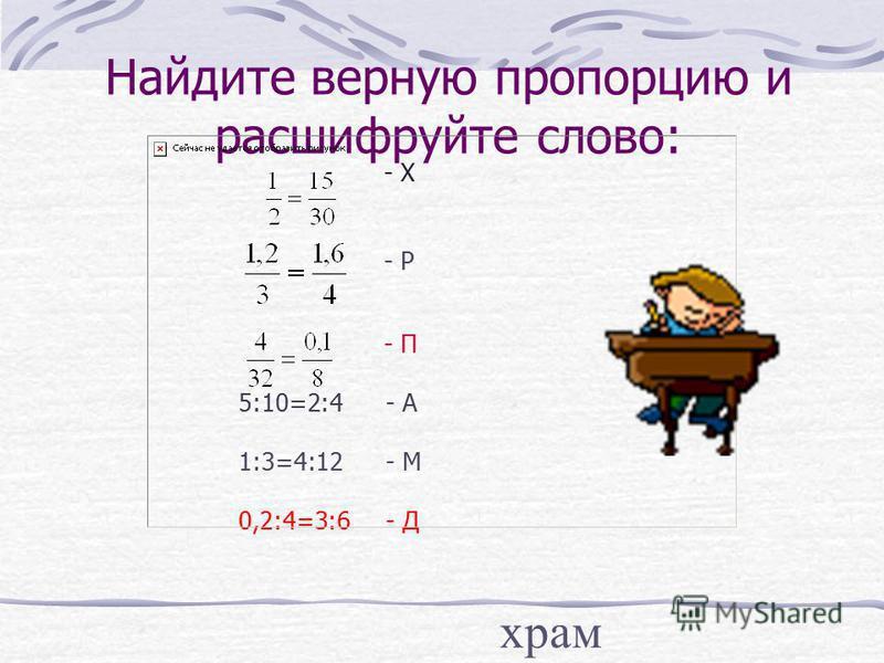 Найдите верную пропорцию и расшифруйте слово: - Х - Р - П 5:10=2:4 - А 1:3=4:12 - М 0,2:4=3:6 - Д храм