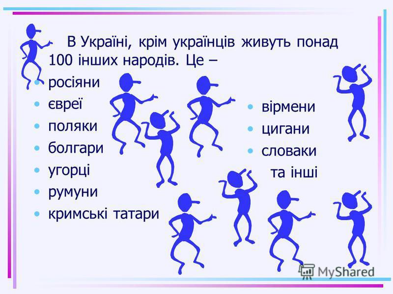 Всі люди, які постійно живуть в Україні, - це народ України. Чисельність його близько 40 мільйонів. Більшість народу України – це українці. Територія України – це місце на Землі, де українці жили з давніх часів. Тут розвивалась їхня мова- українська.