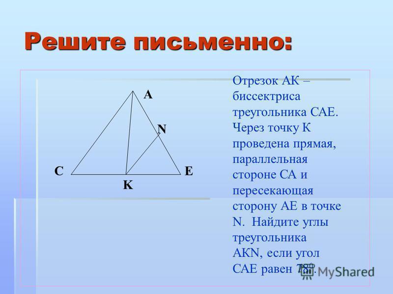Решите письменно: Отрезок АК – биссектриса треугольника САЕ. Через точку К проведена прямая, параллельная стороне СА и пересекающая сторону АЕ в точке N. Найдите углы треугольника АКN, если угол САЕ равен 78 0. N EC A K