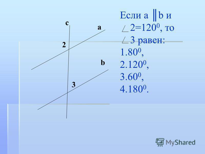 Если а b и 2=120 0, то 3 равен: 1.80 0, 2.120 0, 3.60 0, 4.180 0. 2 3 с a b