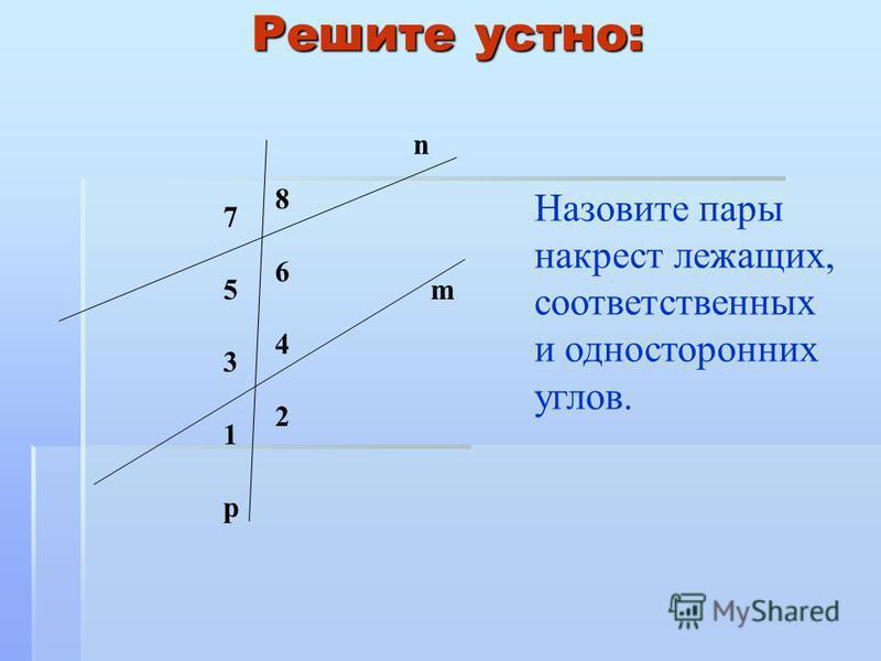 Решите устно: Назовите пары накрест лежащих, соответственных и односторонних углов. 8 7 3 4 p n m 6 5 2 1