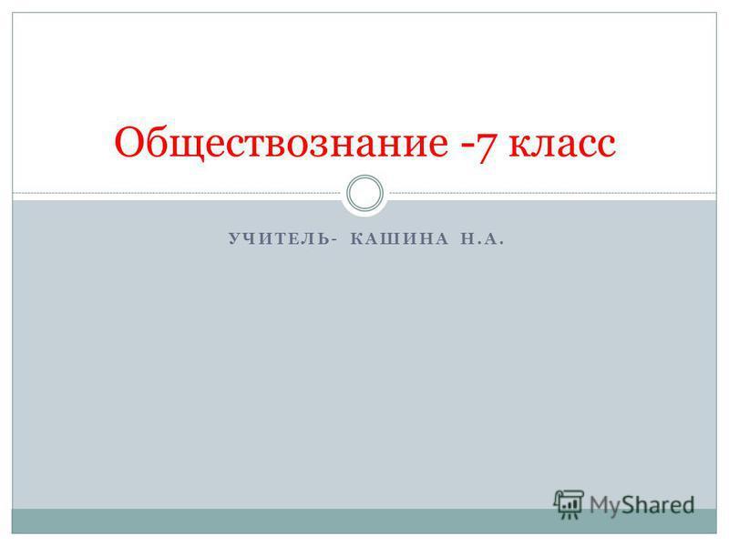 УЧИТЕЛЬ- КАШИНА Н.А. Обществознание -7 класс