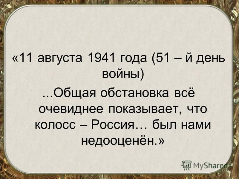 «11 августа 1941 года (51 – й день войны)...Общая обстановка всё очевиднее показывает, что колосс – Россия… был нами недооценён.»