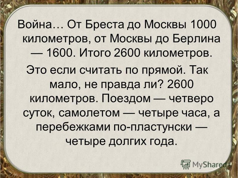 Война… От Бреста до Москвы 1000 километров, от Москвы до Берлина 1600. Итого 2600 километров. Это если считать по прямой. Так мало, не правда ли? 2600 километров. Поездом четверо суток, самолетом четыре часа, а перебежками по-пластунски четыре долгих