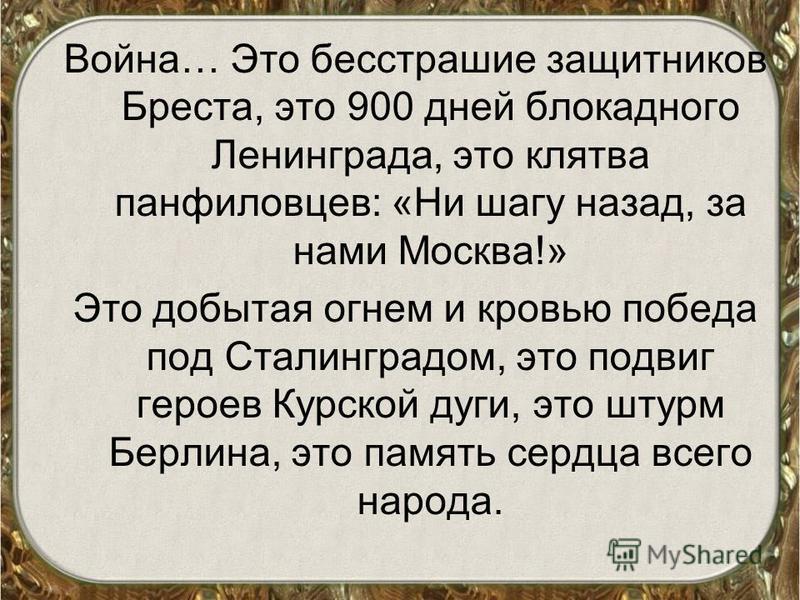 Война… Это бесстрашие защитников Бреста, это 900 дней блокадного Ленинграда, это клятва панфиловцев: «Ни шагу назад, за нами Москва!» Это добытая огнем и кровью победа под Сталинградом, это подвиг героев Курской дуги, это штурм Берлина, это память се