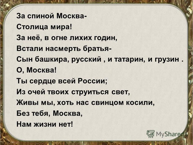За спиной Москва- Столица мира! За неё, в огне лихих годин, Встали насмерть братья- Сын башкира, русский, и татарин, и грузин. О, Москва! Ты сердце всей России; Из очей твоих струиться свет, Живы мы, хоть нас свинцом косили, Без тебя, Москва, Нам жиз