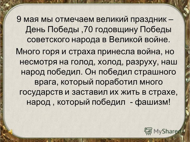 9 мая мы отмечаем великий праздник – День Победы,70 годовщину Победы советского народа в Великой войне. Много горя и страха принесла война, но несмотря на голод, холод, разруху, наш народ победил. Он победил страшного врага, который поработил много г
