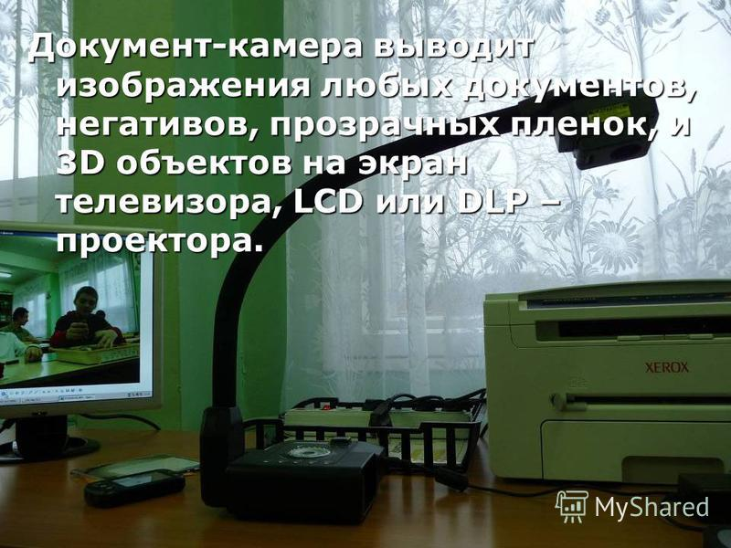 Документ-камера выводит изображения любых документов, негативов, прозрачных пленок, и 3D объектов на экран телевизора, LCD или DLP – проектора.
