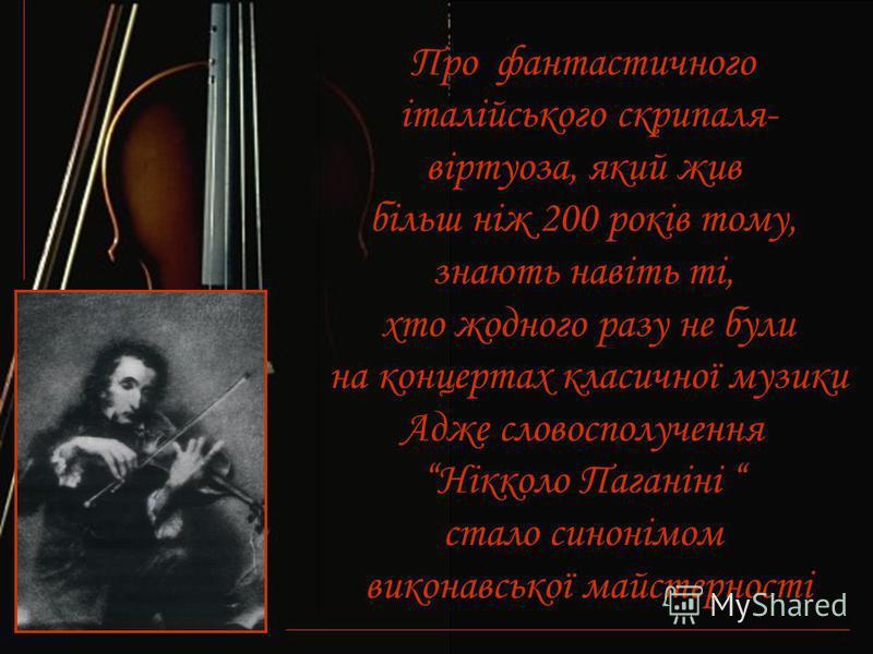 Про фантастичного італійського скрипаля- віртуоза, який жив більш ніж 200 років тому, знають навіть ті, хто жодного разу не були на концертах класичної музики Адже словосполучення Нікколо Паганіні стало синонімом виконавської майстерності