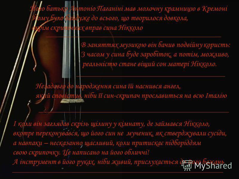 Його батько Антоніо Паганіні мав молочну крамницю в Кремоні Йому було байдуже до всього, що творилося довкола, окрім скрипічних вправ сина Нікколо В заняттях музикою він бачив подвійну користь: З часом у сина буде заробіток, а потім, можливо, реальні